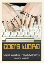 BLOGGING GOD'S WORD: Seeing Ourselves Through God's Eyes - eBook  -     By: Roberta Van Hise