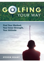 Golfing Your Way: Find Your Method, Your Inner Strengh, Your Attitude - eBook  -     By: Steven Heany
