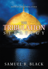 The Tribulation Strategy: Faith in the Coming Storm - eBook  -     By: Samuel B. Black