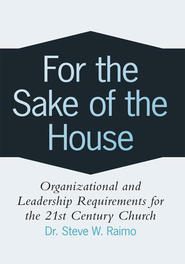 For the Sake of the House: Organizational and Leadership Requirements for the 21st Century Church - eBook  -     By: Dr. Steve W. Raimo
