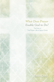 What Does Prayer Enable God to Do?: The Study of The Prayer Life of Jesus Christ - eBook  -     By: Eddie Deitz