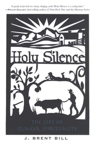 Holy Silence: A Gift of Quaker Spirituality   -              By: J. Brent Bill