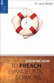 Show Me How to Preach Evangelistic Sermons   -              By: R. Larry Moyer