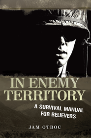 In Enemy Territory: A SURVIVAL MANUAL FOR BELIEVERS - eBook  -     By: Jam Otboc