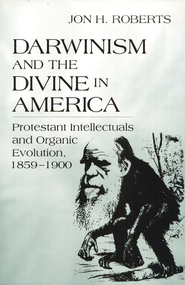 Darwinism and the Divine America: Protestant  Intellectuals and Organic Evolution, 1859-1900  -     By: Jon H. Roberts