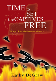 Time to Set the Captives Free: How to Start a Deliverance Ministry - eBook  -     By: Kathy DeGraw
