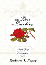 The Rose of Darbley: A love story set in the Victorian era - eBook  -     By: Barbara J. Foster