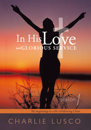 In His Love and Glorious Service: Season 1 The beginnings in a life of following Christ - eBook  -     By: Charlie Lusco
