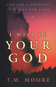 I Will Be Your God: How God's Covenant Enriches Our Lives  -     By: T.M. Moore