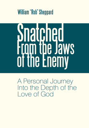 Snatched From the Jaws of the Enemy: A Personal Journey Into the Depth of the Love of God - eBook  -     By: William Rob Sheppard
