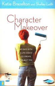 Character Makeover: 40 Days with a Life Coach to Create the Best You  -     By: Katie Brazelton, Shelley Leith