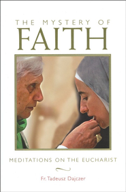 The Mystery of Faith: Meditations on the Eucharist  -     By: Tadeusz Dajczer