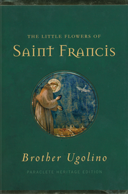 The Little Flowers of St. Francis of Assisi  -              Edited By: Jon M. Sweeney                   By: Brother Ugolino