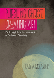 Pursuing Christ. Creating Art.: Exploring Life at the Intersection of Faith and Creativity - eBook  -     By: Gary A. Molander