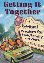 Getting It Together: Spiritual Practices for Faith, Family, and Work  -     By: Carol A. Wehrheim