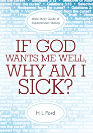 If God Wants Me Well, Why Am I Sick?: A Bible Study Guide of Supernatural Healing - eBook  -     By: H.L. Ford