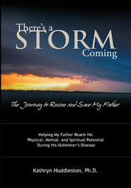 There's a Storm Coming: the Journey to Rescue and Save my Father: Helping my Father Achieve his Mental, Physical, and Spiritual Potential During His Alzheimer's Disease - eBook  -     By: Kathryn Huddleston