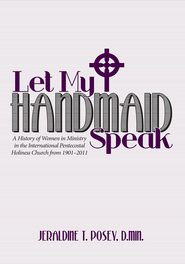 Let My Handmaid Speak: A History of Women in Ministry in the International Pentecostal Holiness Church from 1901 2011 - eBook  -     By: Jeraldine T. Posey D.Min.