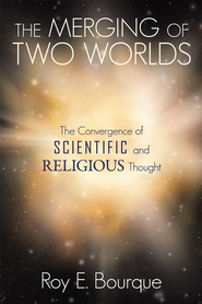 The Merging of Two Worlds: The Convergence of Scientific and Religious Thought - eBook  -     By: Roy E. Bourque