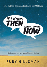 If I Knew Then What I Know Now: Time to Stop Recycling the Same Old Mistakes, Life Lessons to Last More Than a Lifetime - eBook  -     By: Ruby Hillsman