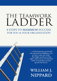 The Teamwork Ladder: 8 Steps to MAXIMUM Success For You & Your Organization - eBook  -     By: William J. Nippard