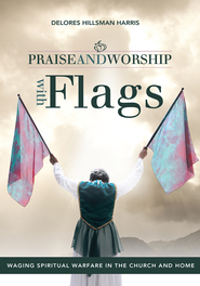Praise and Worship with Flags: Waging Spiritual Warfare in the Church and Home - eBook  -     By: Delores Hillsman Harris