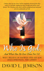Who Is God, And What Has He Ever Done For Us?: Why I Believe In Yahweh And His Son Jesus Immanuel, The Christ - eBook  -     By: David L. Jemison