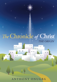 The Chronicle of Christ: The Origin - eBook  -     By: Anthony Onugba