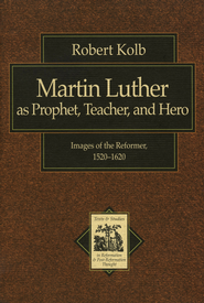 Martin Luther as Prophet, Teacher, and Hero: Images of the Reformer, 1520-1620 - eBook  -     By: Robert Kolb