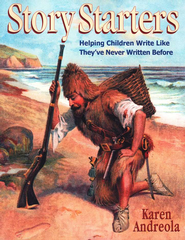 Story Starters: Helping Children Write Like They've Never Written Before  -     By: Karen Andreola