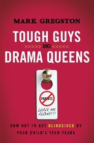 Tough Guys and Drama Queens: How Not to Get Blindsided by Your Child's Teen Years - eBook  -     By: Mark Gregston