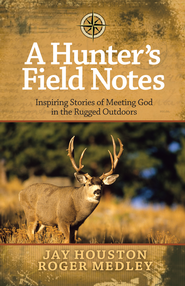 Hunter's Field Notes, A: Inspiring Stories of Meeting God in the Rugged Outdoors - eBook  -     By: Jay Houston, Roger Medley