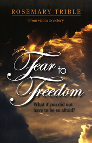 Fear to Freedom: What if you did not have to be so afraid?  -     By: Rosemary Trible