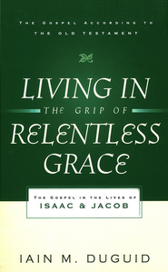 Living in the Grip of Relentless Grace: The Gospel in the Lives of Isaac and Jacob  -     By: Iain M. Duguid