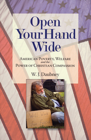 Open Your Hand Wide: American Poverty, Welfare, and the Power of Christian Compassion  -              By: W.J. Daubney