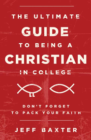 The Ultimate Guide to Being a Christian in College: Don't Forget to Pack Your Faith - eBook  -     By: Jeff Baxter