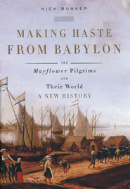Making Haste from Babylon: The Mayflower Pilgrims and Their World: A New History  -     By: Nick Bunker
