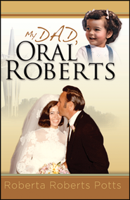 My Dad, Oral Roberts   -              By: Roberta Roberts-Potts