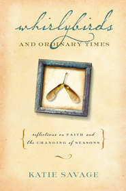Whirlybirds and Ordinary Times: Reflections on Faith and the Changing of Seasons - eBook  -     By: Katie Savage
