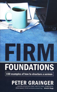 Firm Foundations: 150 examples of how to structure a Sermon  -     By: Peter Grainger