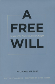 A Free Will: Origins of the Notion in Ancient Thought  -     By: Michael Frede