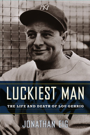 Luckiest Man: The Life and Death of Lou Gehrig  -     By: Jonathan Eig