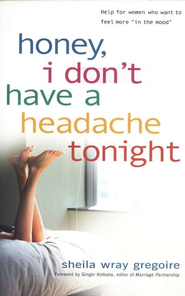 Honey, I Don't Have a Headache Tonight: Help for Women Who Want to Feel More in the Mood  -     By: Sheila Wray Gregoire