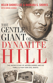 The Gentle Giant of Dynamite Hill: The Untold Story of Arthur Shores and his Family's Fight for Civil Rights - eBook  -     By: Helen Shores Lee, Barbara Sylvia Shores, Denise George