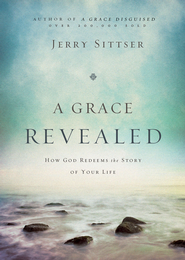 A Grace Revealed: How God Redeems the Story of Your Life - eBook  -     By: Jerry Sittser