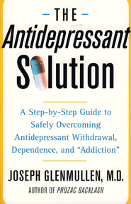 The Antidepressant Solution: A Step-by-Step Guide to Safely Overcoming Antidepressant Withdrawal, Dependence, and Addiction  -              By: Joseph Glenmullen