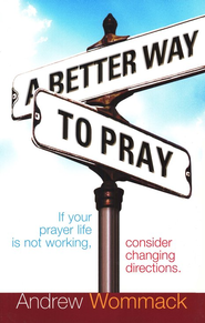 Better Way to Pray: If your prayer life is not working, consider changing directions - eBook  -     By: Andrew Wommack