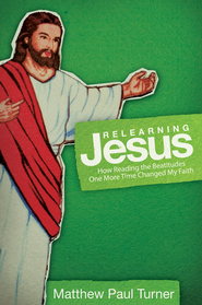 Relearning Jesus: How Reading the Beatitudes One More Time Changed My Faith - eBook  -     By: Matthew Paul Turner