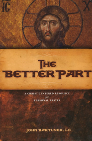 The Better Part: A Christ-Centered Resource for Personal Prayer  -     By: John Bartunek