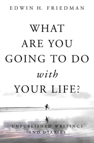 What Are You Going to Do with Your Life? Unpublished Writings and Diaries  -     By: Edwin H. Friedman